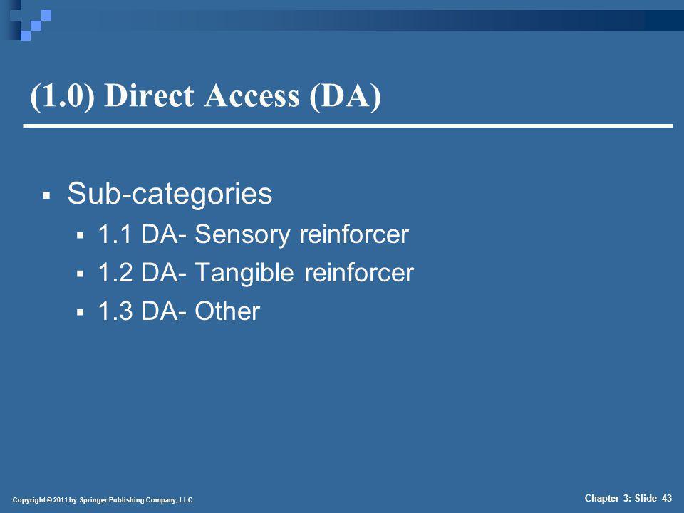 Copyright © 2011 by Springer Publishing Company, LLC Chapter 3: Slide 43 (1.0) Direct Access (DA) Sub-categories 1.1 DA- Sensory reinforcer 1.2 DA- Ta