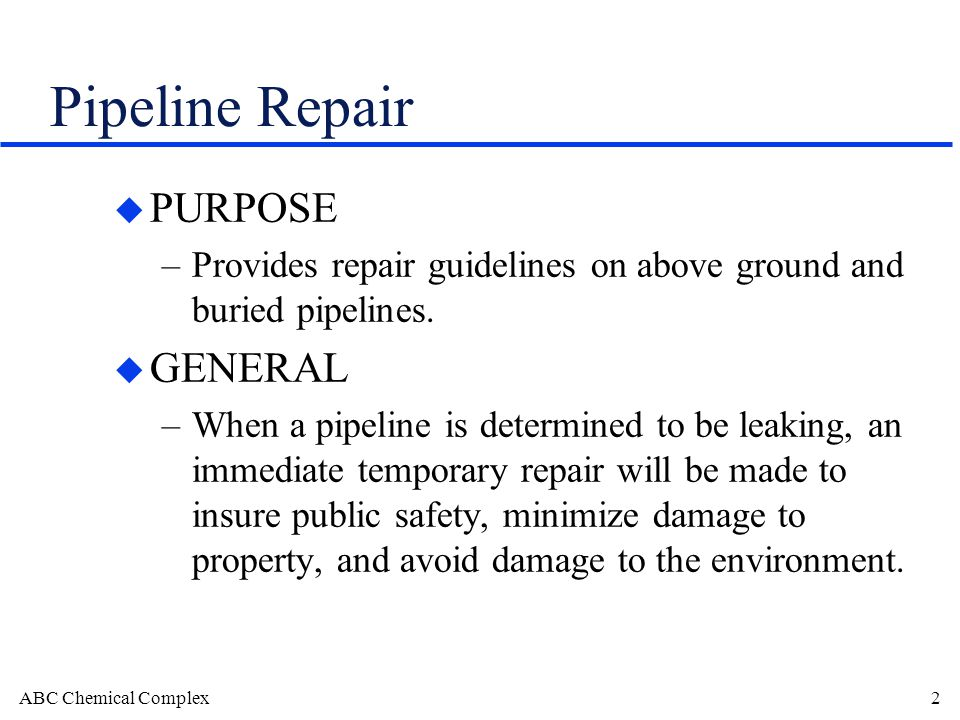 ABC Chemical Complex2 Pipeline Repair u PURPOSE –Provides repair guidelines on above ground and buried pipelines.