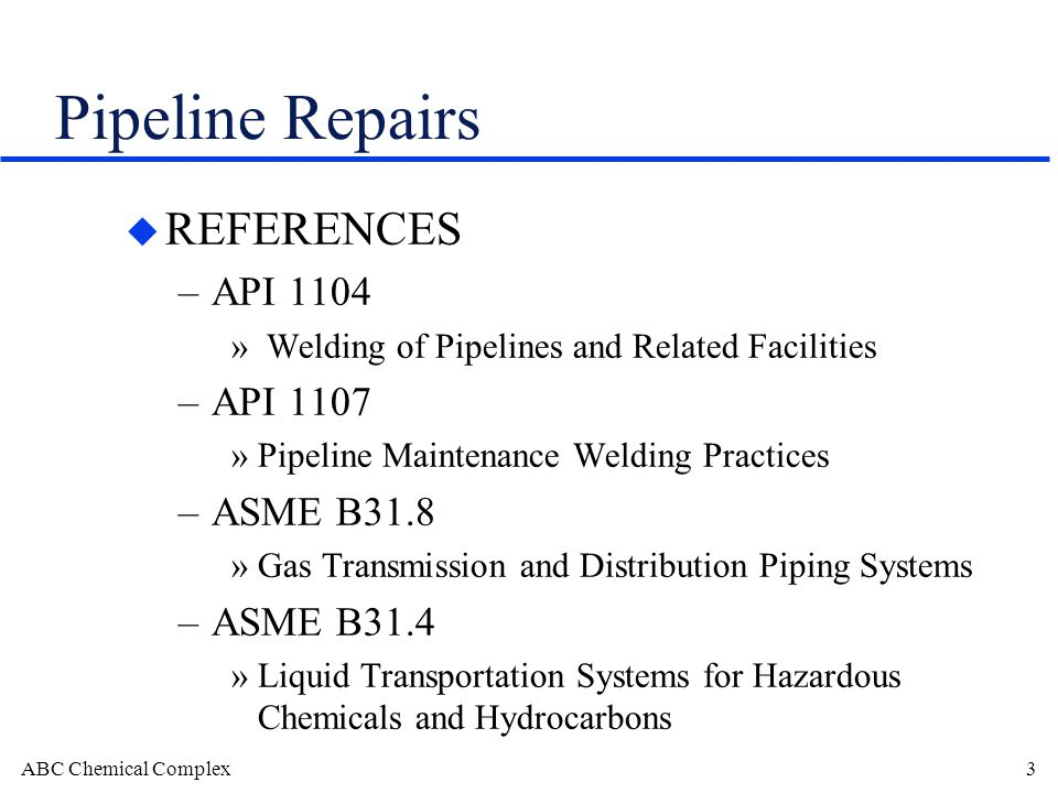 ABC Chemical Complex3 Pipeline Repairs u REFERENCES –API 1104 » Welding of Pipelines and Related Facilities –API 1107 »Pipeline Maintenance Welding Practices –ASME B31.8 »Gas Transmission and Distribution Piping Systems –ASME B31.4 »Liquid Transportation Systems for Hazardous Chemicals and Hydrocarbons
