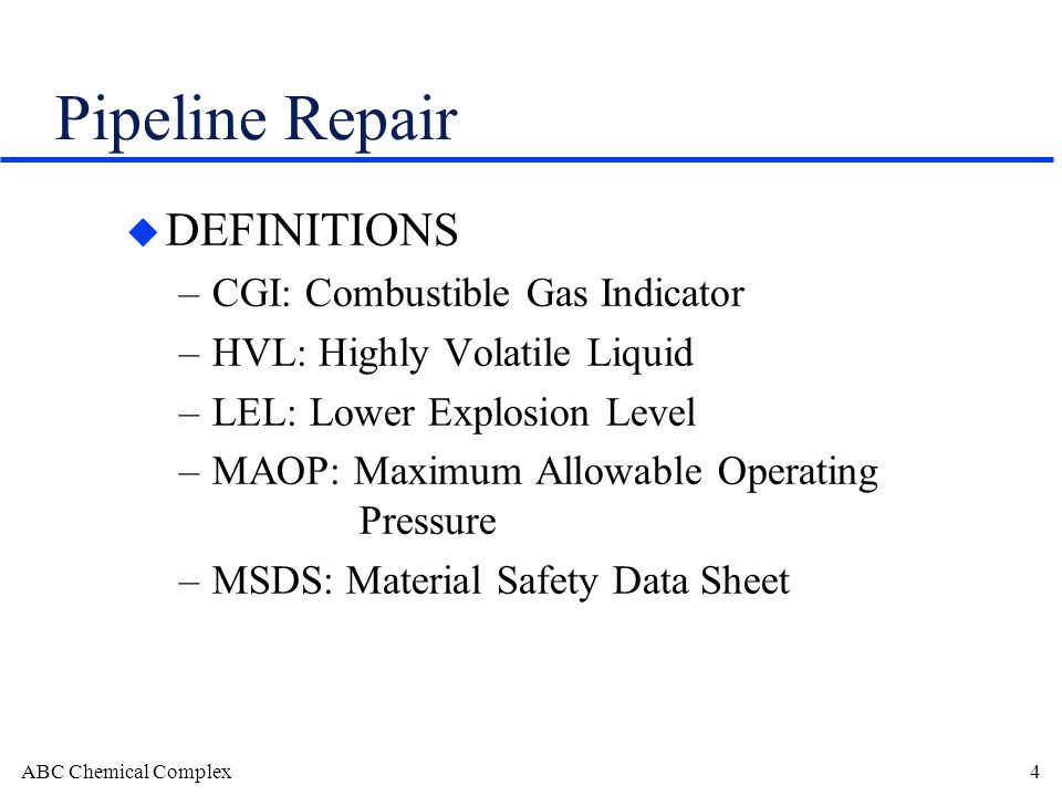 ABC Chemical Complex4 Pipeline Repair u DEFINITIONS –CGI: Combustible Gas Indicator –HVL: Highly Volatile Liquid –LEL: Lower Explosion Level –MAOP: Maximum Allowable Operating Pressure –MSDS: Material Safety Data Sheet