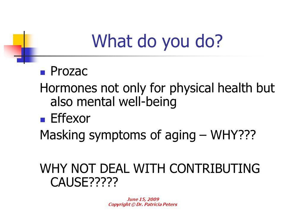 What do you do? Prozac Hormones not only for physical health but also mental well-being Effexor Masking symptoms of aging – WHY??? WHY NOT DEAL WITH C