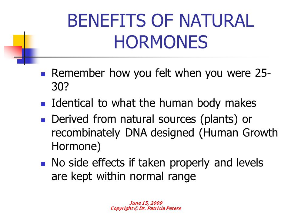 BENEFITS OF NATURAL HORMONES Remember how you felt when you were 25- 30? Identical to what the human body makes Derived from natural sources (plants)