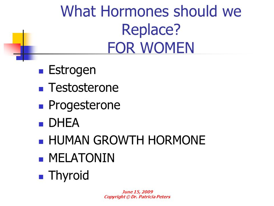 What Hormones should we Replace? FOR WOMEN Estrogen Testosterone Progesterone DHEA HUMAN GROWTH HORMONE MELATONIN Thyroid June 15, 2009 Copyright © Dr