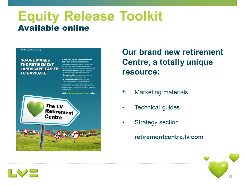 13 Equity Release Toolkit Available online Our brand new retirement Centre, a totally unique resource: Marketing materials Technical guides Strategy section retirementcentre.lv.com