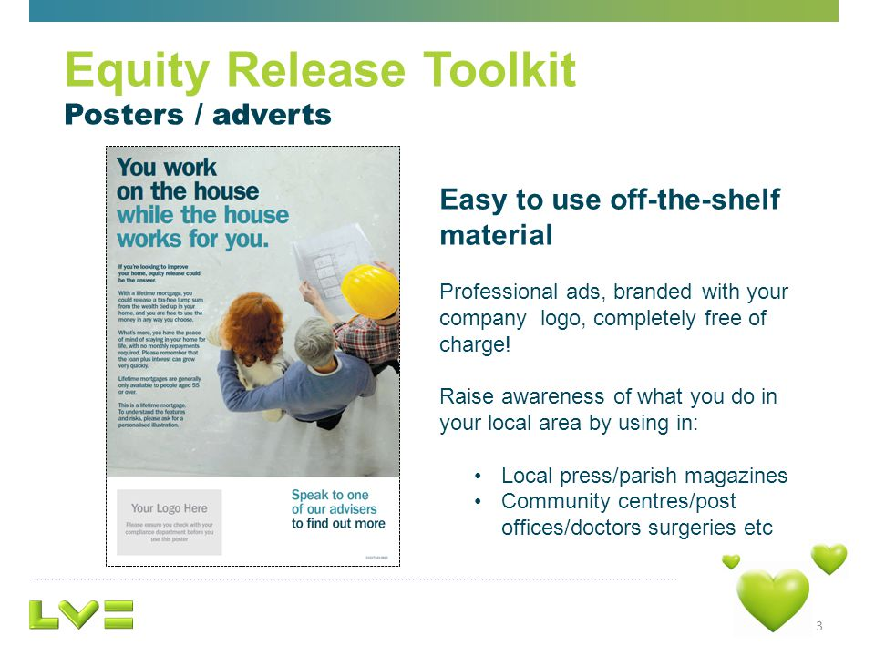 3 Equity Release Toolkit Posters / adverts Easy to use off-the-shelf material Professional ads, branded with your company logo, completely free of charge.