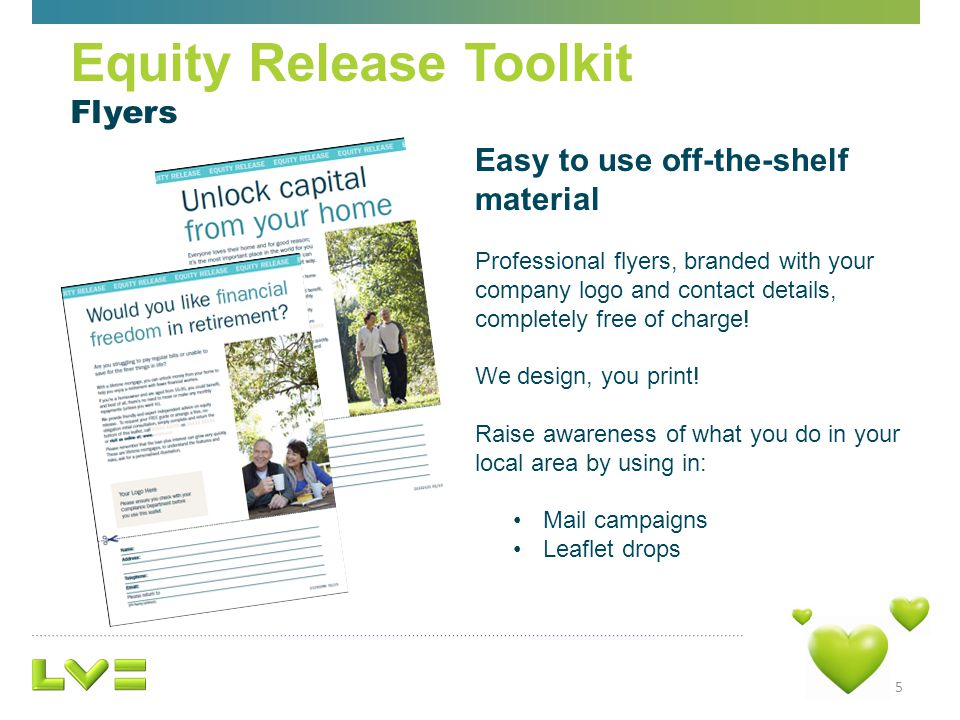5 Equity Release Toolkit Flyers Easy to use off-the-shelf material Professional flyers, branded with your company logo and contact details, completely free of charge.