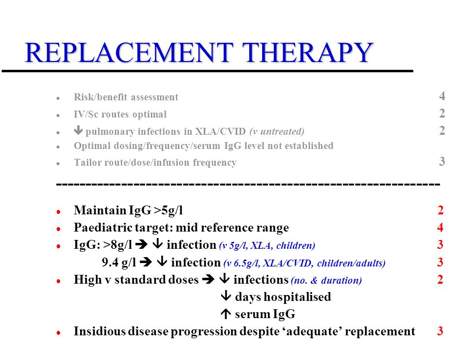 REPLACEMENT THERAPY Risk/benefit assessment 4 IV/Sc routes optimal 2 pulmonary infections in XLA/CVID (v untreated) 2 Optimal dosing/frequency/serum IgG level not established Tailor route/dose/infusion frequency 3 --------------------------------------------------------------- Maintain IgG >5g/l 2 Paediatric target: mid reference range 4 IgG: >8g/l infection (v 5g/l, XLA, children) 3 9.4 g/l infection (v 6.5g/l, XLA/CVID, children/adults) 3 High v standard doses infections (no.