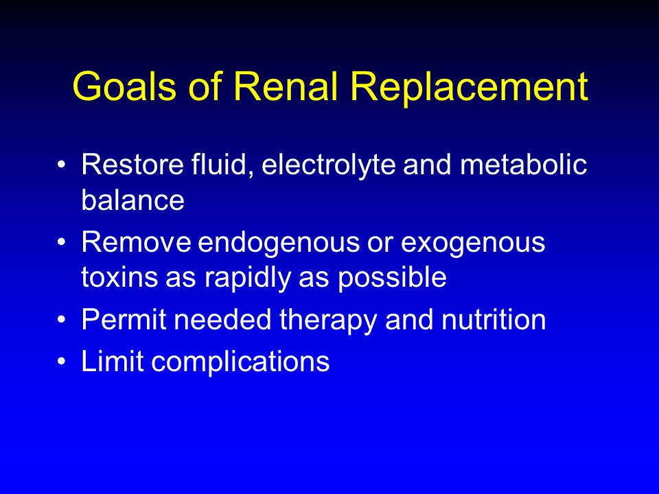 Goals of Renal Replacement Restore fluid, electrolyte and metabolic balance Remove endogenous or exogenous toxins as rapidly as possible Permit needed therapy and nutrition Limit complications