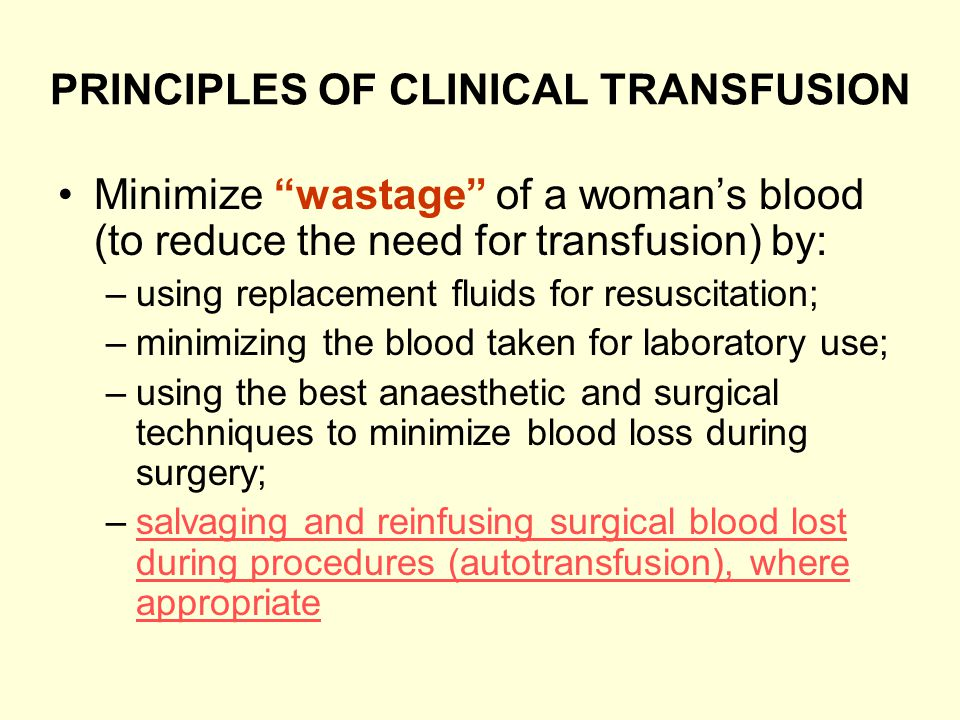 PRINCIPLES OF CLINICAL TRANSFUSION Minimize wastage of a womans blood (to reduce the need for transfusion) by: –using replacement fluids for resuscita