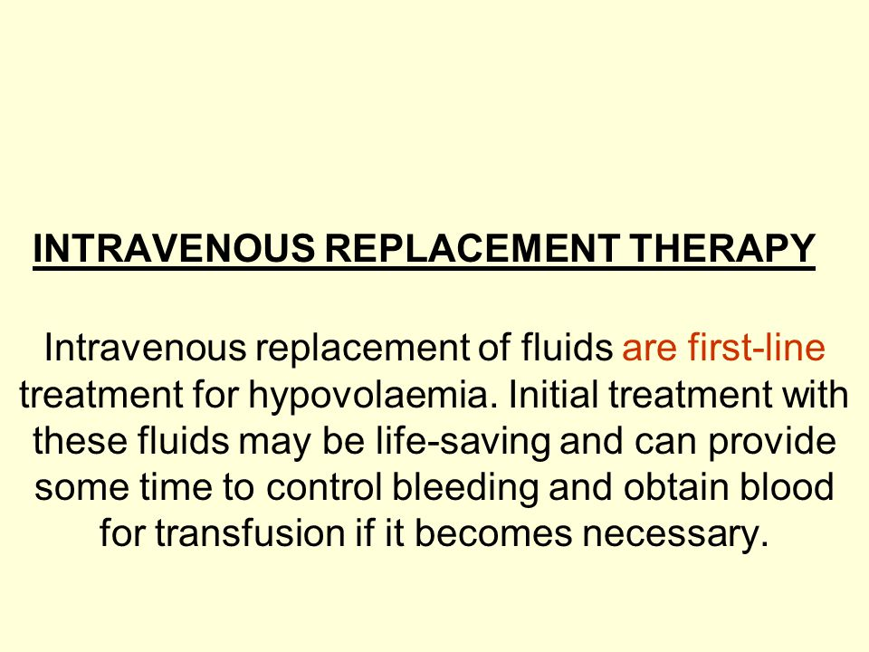 INTRAVENOUS REPLACEMENT THERAPY Intravenous replacement of fluids are first-line treatment for hypovolaemia. Initial treatment with these fluids may b