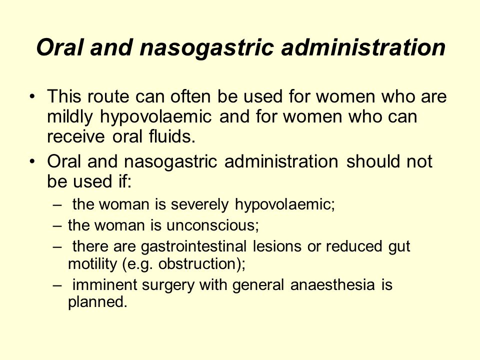 Oral and nasogastric administration This route can often be used for women who are mildly hypovolaemic and for women who can receive oral fluids. Oral
