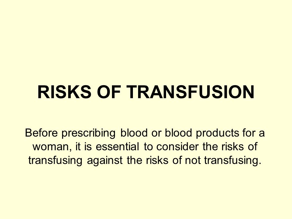 RISKS OF TRANSFUSION Before prescribing blood or blood products for a woman, it is essential to consider the risks of transfusing against the risks of