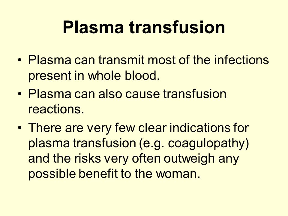 Plasma transfusion Plasma can transmit most of the infections present in whole blood. Plasma can also cause transfusion reactions. There are very few