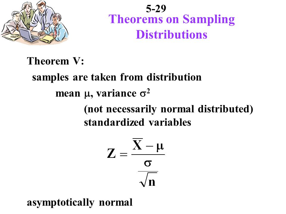 5-29 Theorems on Sampling Distributions Theorem V: samples are taken from distribution mean, variance 2 (not necessarily normal distributed) standardized variables asymptotically normal