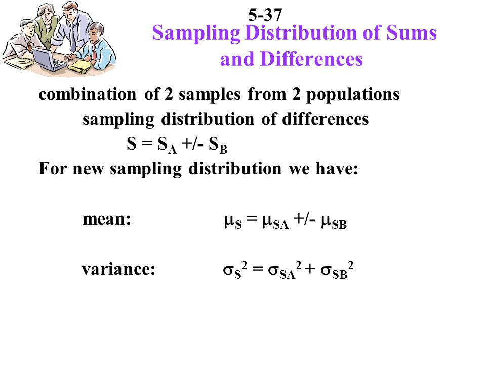 5-37 Sampling Distribution of Sums and Differences combination of 2 samples from 2 populations sampling distribution of differences S = S A +/- S B For new sampling distribution we have: mean: S = SA +/- SB variance: S 2 = SA 2 + SB 2