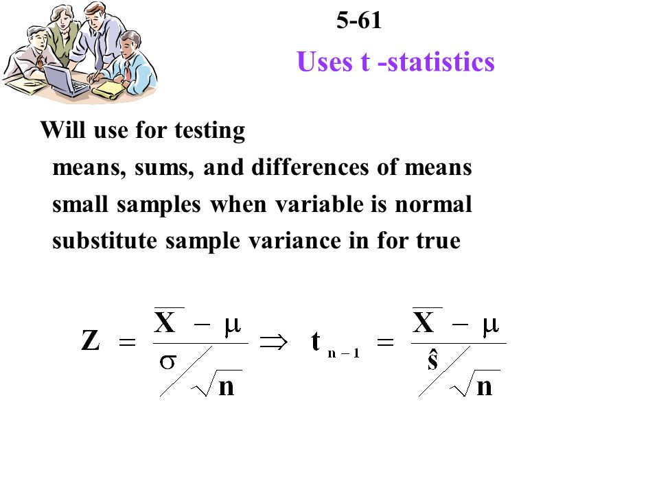 5-61 Uses t -statistics Will use for testing means, sums, and differences of means small samples when variable is normal substitute sample variance in for true