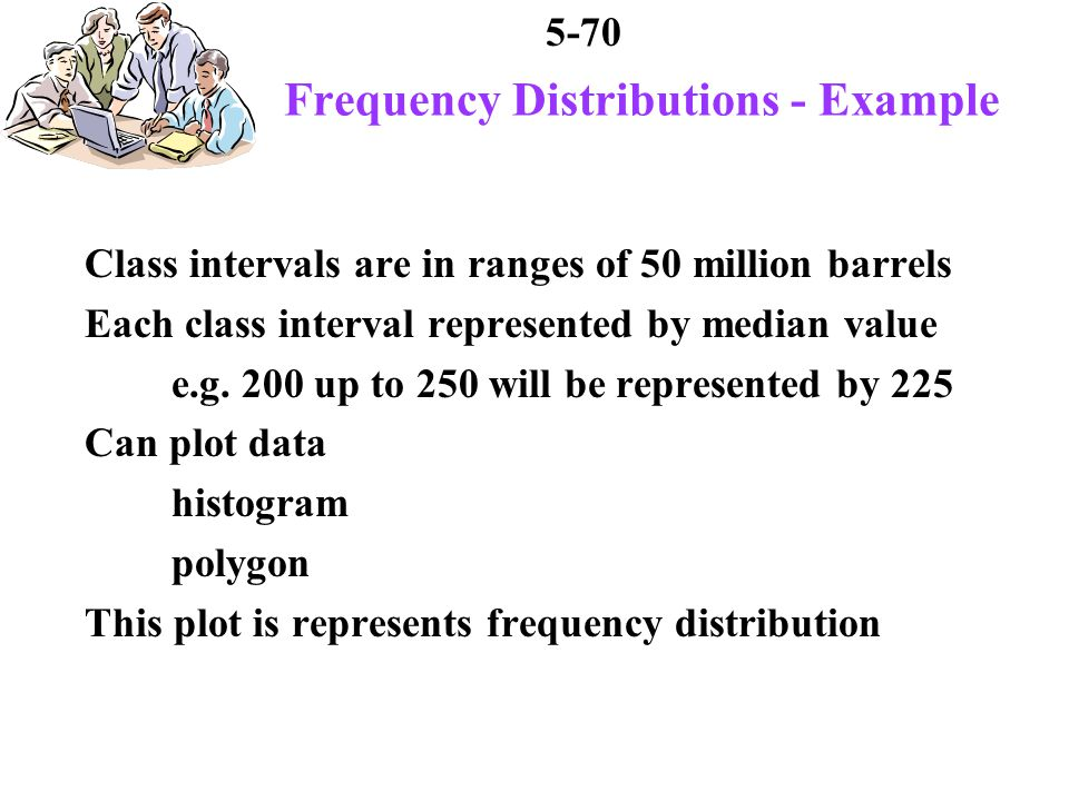 5-70 Frequency Distributions - Example Class intervals are in ranges of 50 million barrels Each class interval represented by median value e.g.