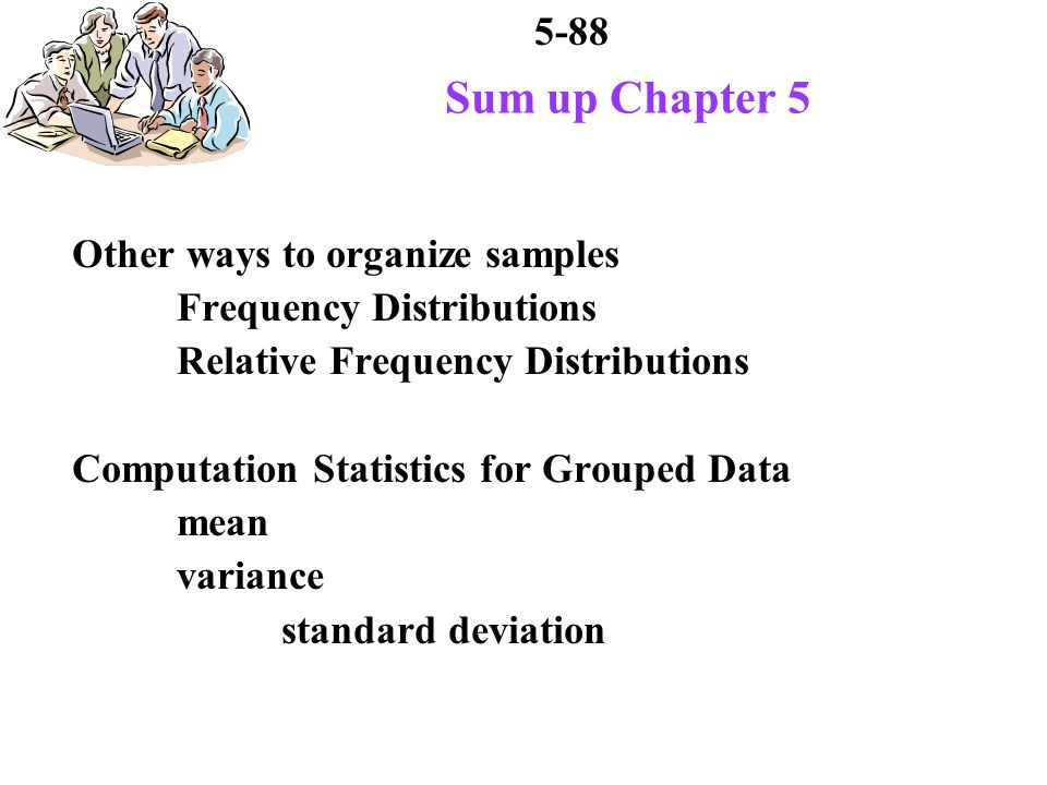 5-88 Sum up Chapter 5 Other ways to organize samples Frequency Distributions Relative Frequency Distributions Computation Statistics for Grouped Data mean variance standard deviation