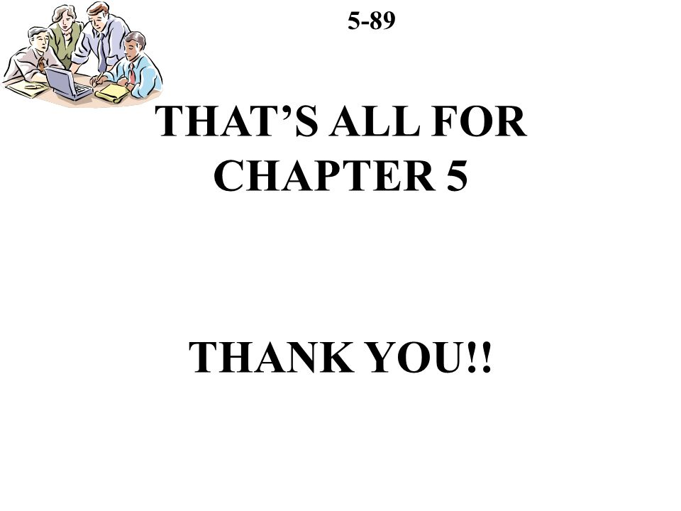 5-89 THATS ALL FOR CHAPTER 5 THANK YOU!!