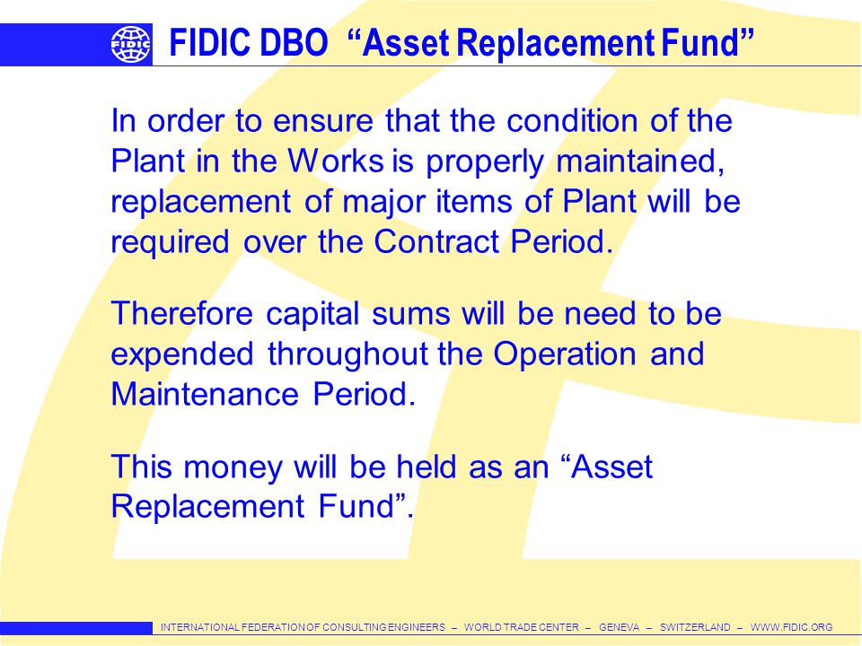 INTERNATIONAL FEDERATION OF CONSULTING ENGINEERS – WORLD TRADE CENTER – GENEVA – SWITZERLAND – WWW.FIDIC.ORG FIDIC DBO Asset Replacement Fund In order