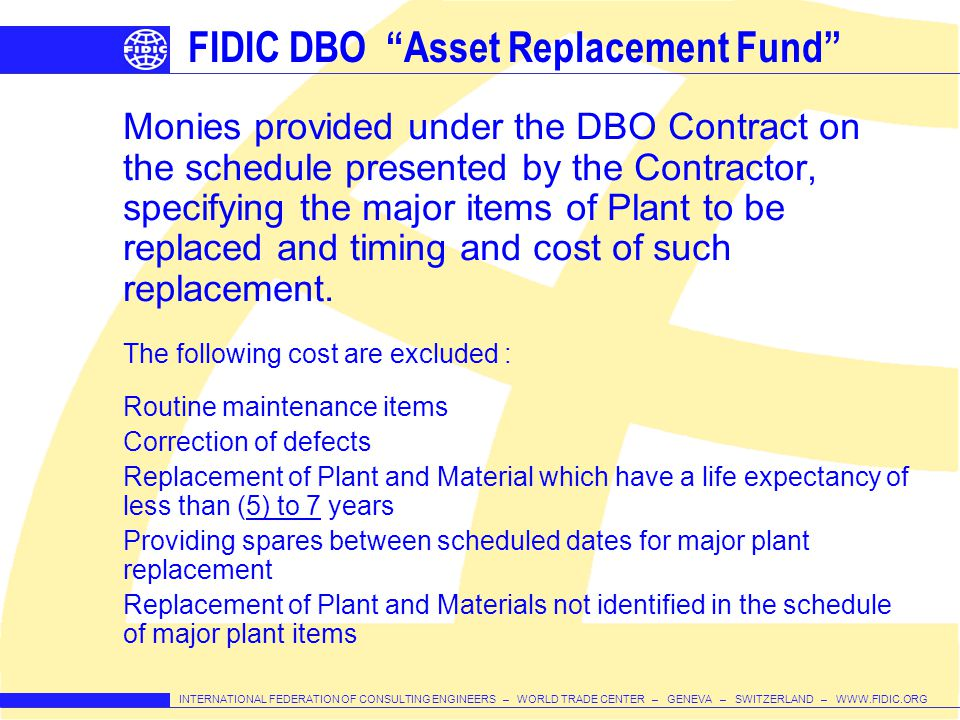 INTERNATIONAL FEDERATION OF CONSULTING ENGINEERS – WORLD TRADE CENTER – GENEVA – SWITZERLAND – WWW.FIDIC.ORG FIDIC DBO Asset Replacement Fund Monies provided under the DBO Contract on the schedule presented by the Contractor, specifying the major items of Plant to be replaced and timing and cost of such replacement.