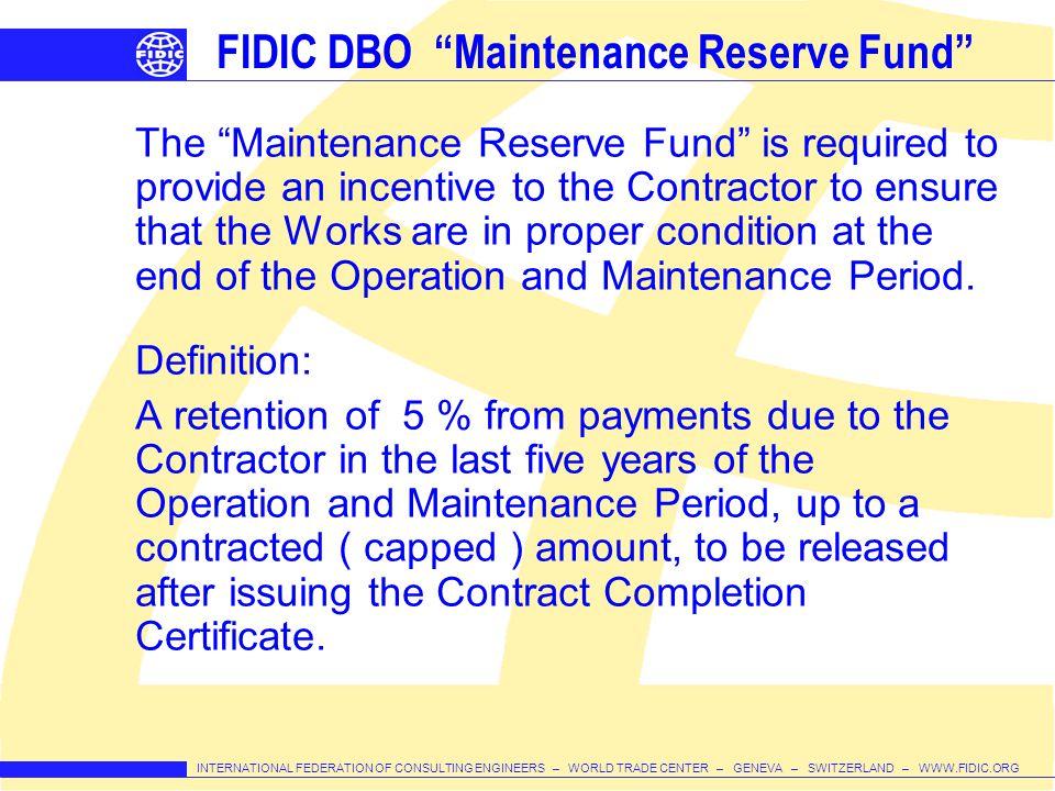 INTERNATIONAL FEDERATION OF CONSULTING ENGINEERS – WORLD TRADE CENTER – GENEVA – SWITZERLAND – WWW.FIDIC.ORG FIDIC DBO Maintenance Reserve Fund The Ma