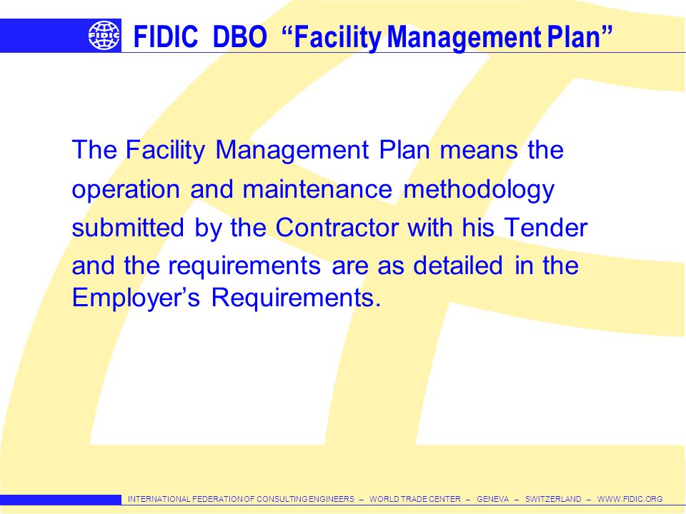 INTERNATIONAL FEDERATION OF CONSULTING ENGINEERS – WORLD TRADE CENTER – GENEVA – SWITZERLAND – WWW.FIDIC.ORG FIDIC DBO Facility Management Plan The Facility Management Plan means the operation and maintenance methodology submitted by the Contractor with his Tender and the requirements are as detailed in the Employers Requirements.
