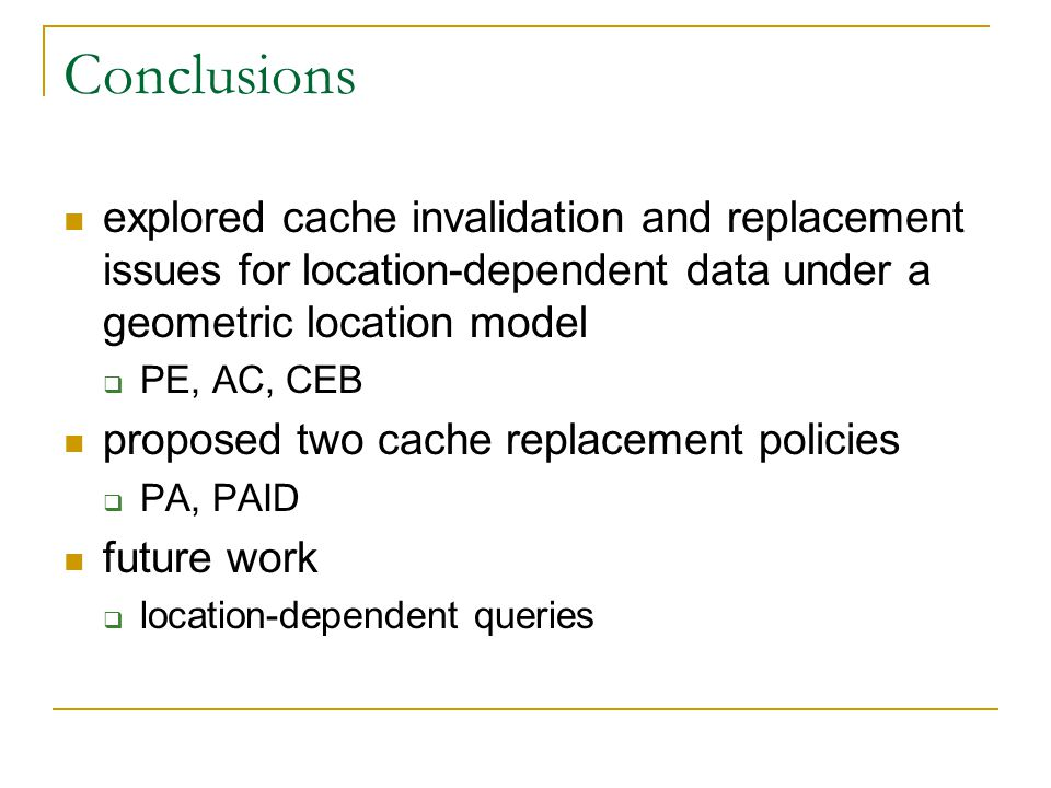 Conclusions explored cache invalidation and replacement issues for location-dependent data under a geometric location model PE, AC, CEB proposed two c