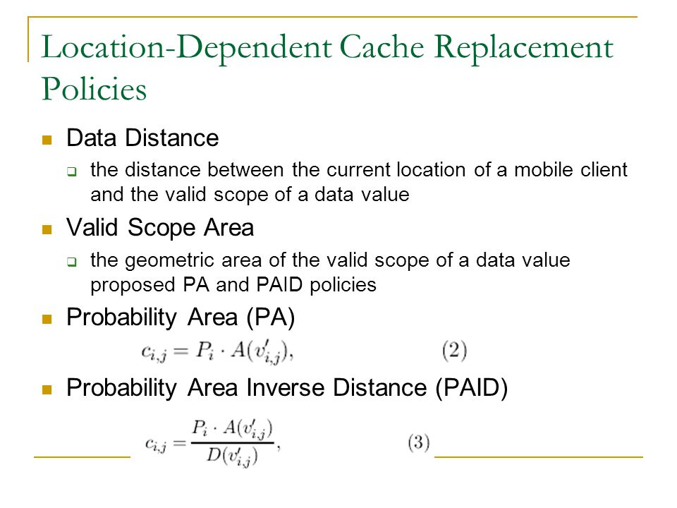 Location-Dependent Cache Replacement Policies Data Distance the distance between the current location of a mobile client and the valid scope of a data value Valid Scope Area the geometric area of the valid scope of a data value proposed PA and PAID policies Probability Area (PA) Probability Area Inverse Distance (PAID)