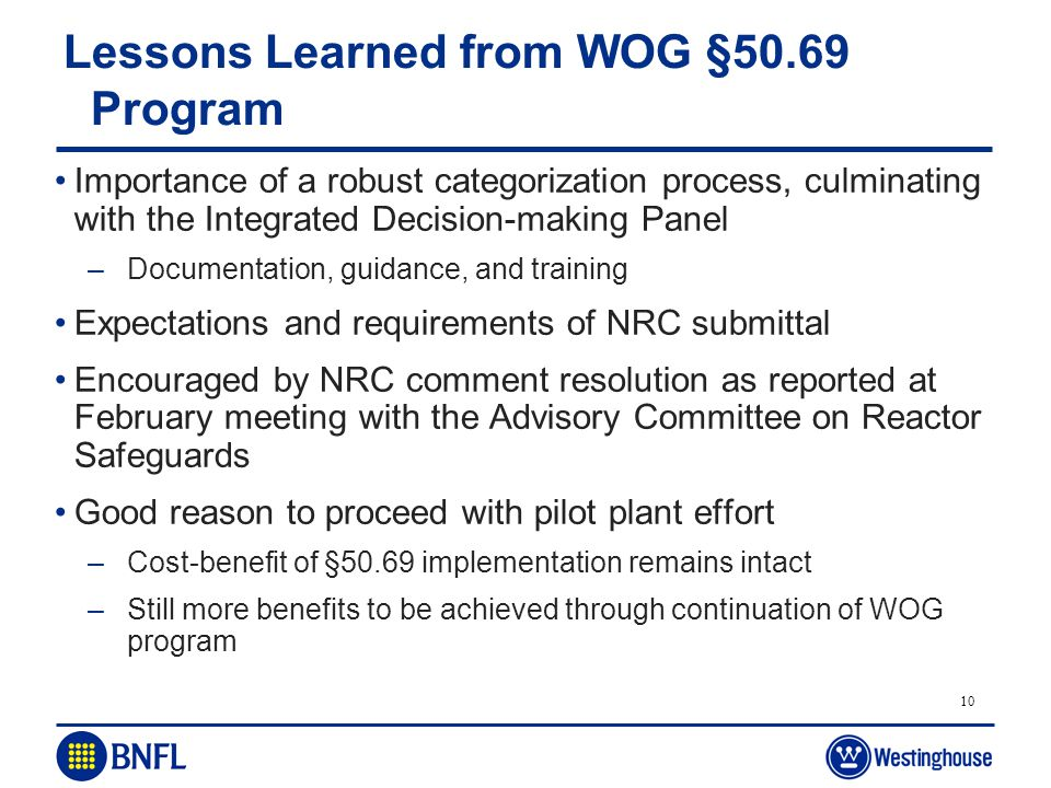 10 Lessons Learned from WOG §50.69 Program Importance of a robust categorization process, culminating with the Integrated Decision-making Panel –Docum