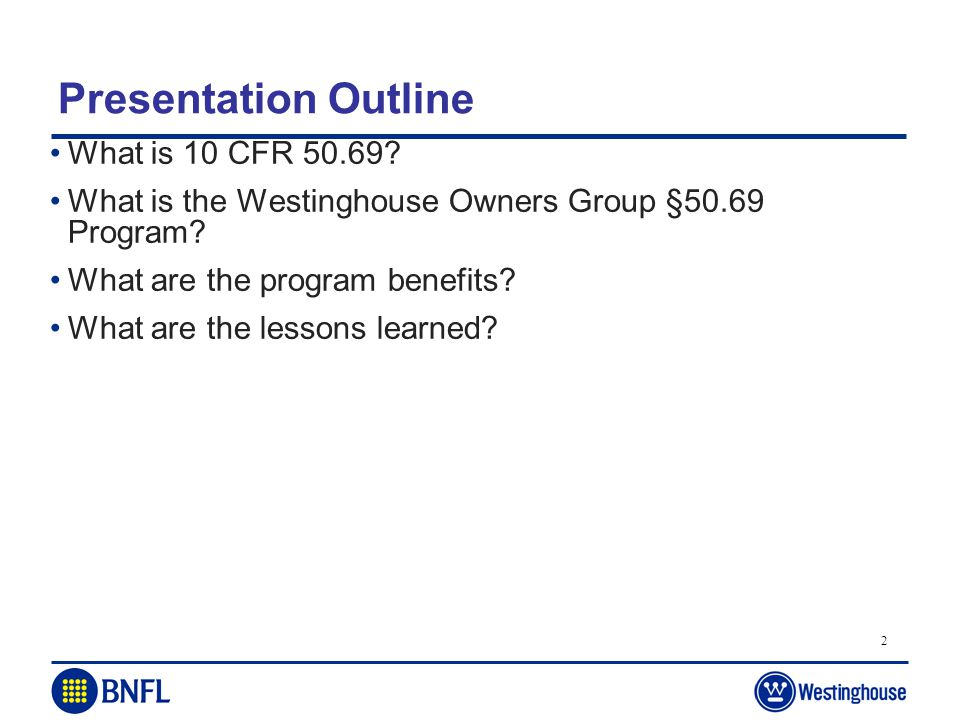 2 Presentation Outline What is 10 CFR 50.69? What is the Westinghouse Owners Group §50.69 Program? What are the program benefits? What are the lessons