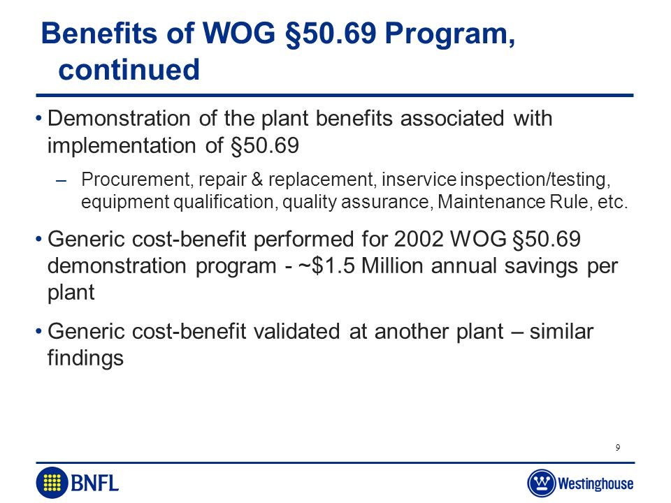 9 Benefits of WOG §50.69 Program, continued Demonstration of the plant benefits associated with implementation of §50.69 –Procurement, repair & replac