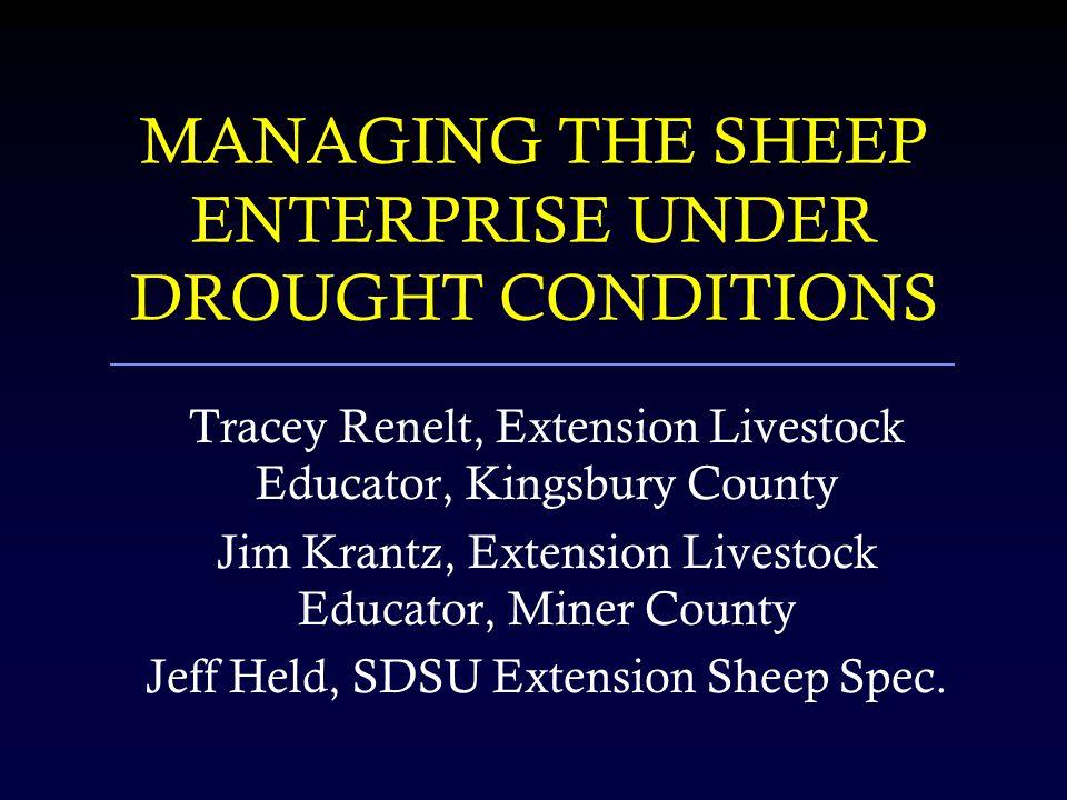 MANAGING THE SHEEP ENTERPRISE UNDER DROUGHT CONDITIONS Tracey Renelt, Extension Livestock Educator, Kingsbury County Jim Krantz, Extension Livestock E