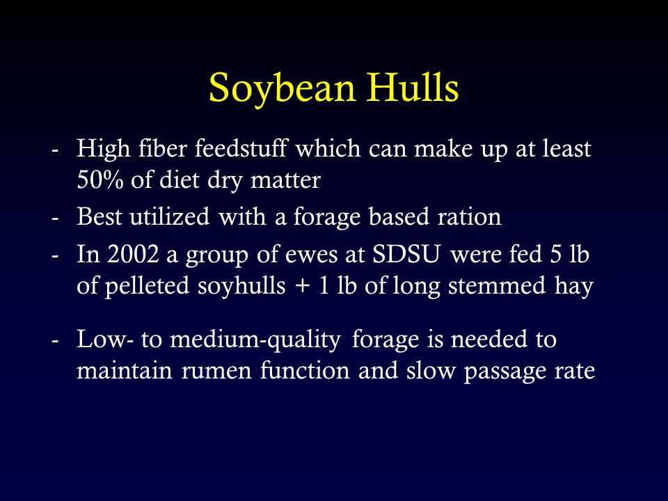 Soybean Hulls -High fiber feedstuff which can make up at least 50% of diet dry matter -Best utilized with a forage based ration -In 2002 a group of ewes at SDSU were fed 5 lb of pelleted soyhulls + 1 lb of long stemmed hay -Low- to medium-quality forage is needed to maintain rumen function and slow passage rate