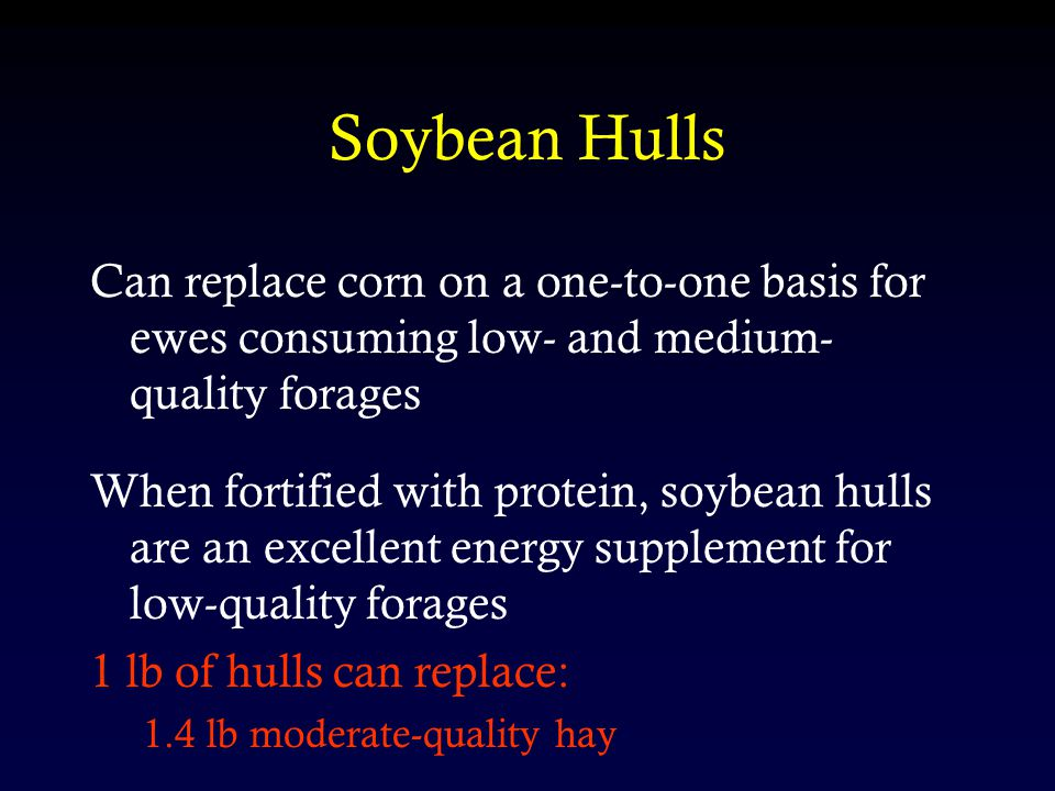 Soybean Hulls Can replace corn on a one-to-one basis for ewes consuming low- and medium- quality forages When fortified with protein, soybean hulls ar