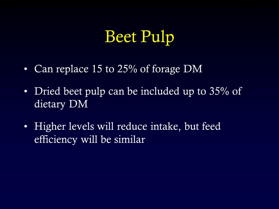 Beet Pulp Can replace 15 to 25% of forage DM Dried beet pulp can be included up to 35% of dietary DM Higher levels will reduce intake, but feed effici