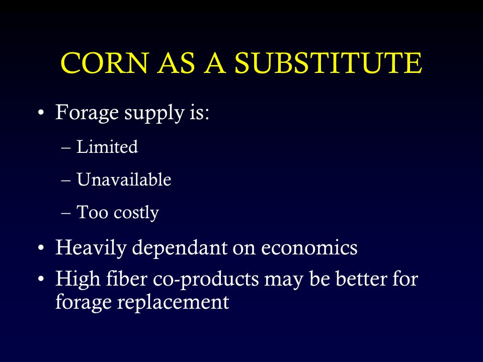 CORN AS A SUBSTITUTE Forage supply is: –Limited –Unavailable –Too costly Heavily dependant on economics High fiber co-products may be better for forage replacement