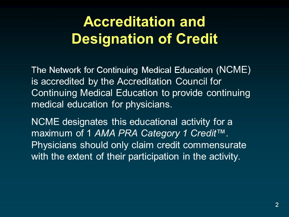 2 Accreditation and Designation of Credit The Network for Continuing Medical Education ( NCME) is accredited by the Accreditation Council for Continui