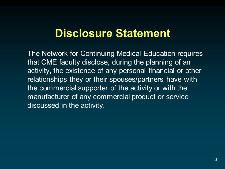 3 Disclosure Statement The Network for Continuing Medical Education requires that CME faculty disclose, during the planning of an activity, the existe