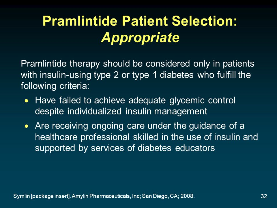 32 Pramlintide Patient Selection: Appropriate Pramlintide therapy should be considered only in patients with insulin-using type 2 or type 1 diabetes w