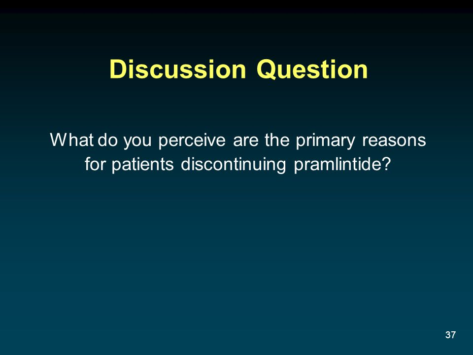 37 Discussion Question What do you perceive are the primary reasons for patients discontinuing pramlintide?