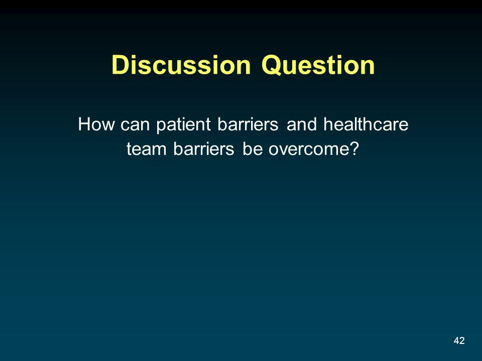 42 Discussion Question How can patient barriers and healthcare team barriers be overcome