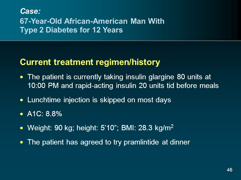 46 Current treatment regimen/history The patient is currently taking insulin glargine 80 units at 10:00 PM and rapid-acting insulin 20 units tid before meals Lunchtime injection is skipped on most days A1C: 8.8% Weight: 90 kg; height: 510; BMI: 28.3 kg/m 2 The patient has agreed to try pramlintide at dinner Case: 67-Year-Old African-American Man With Type 2 Diabetes for 12 Years