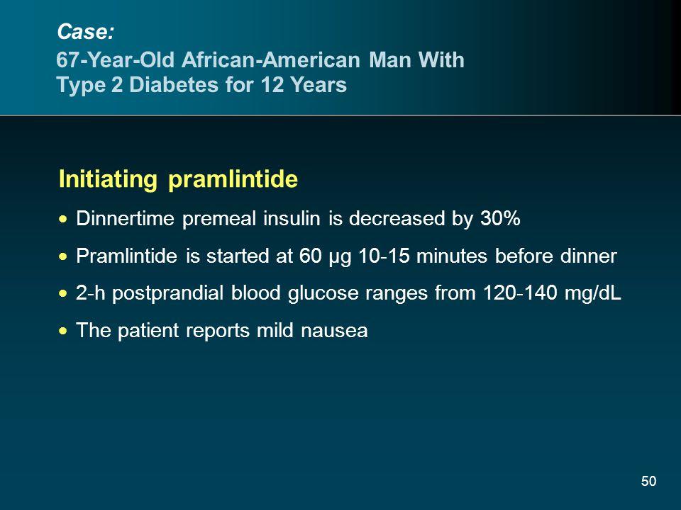 50 Initiating pramlintide Dinnertime premeal insulin is decreased by 30% Pramlintide is started at 60 µg 10-15 minutes before dinner 2-h postprandial