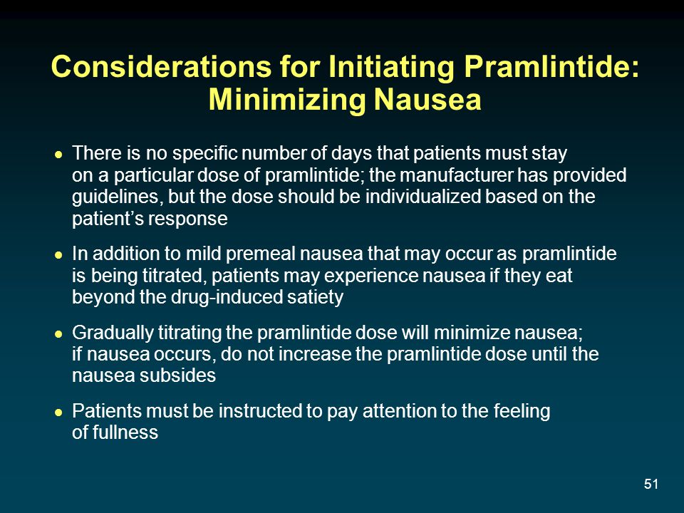 51 Considerations for Initiating Pramlintide: Minimizing Nausea There is no specific number of days that patients must stay on a particular dose of pr