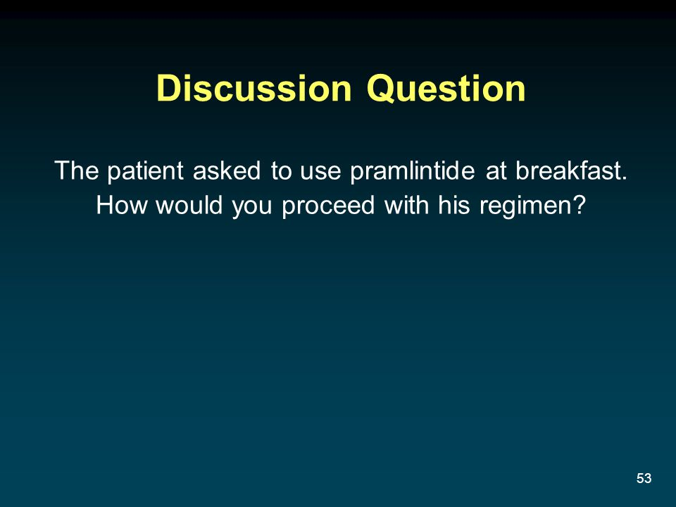 53 The patient asked to use pramlintide at breakfast. How would you proceed with his regimen? Discussion Question