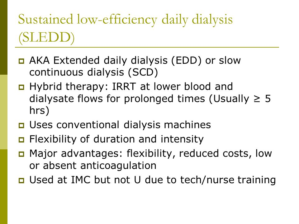 Sustained low-efficiency daily dialysis (SLEDD) AKA Extended daily dialysis (EDD) or slow continuous dialysis (SCD) Hybrid therapy: IRRT at lower blood and dialysate flows for prolonged times (Usually 5 hrs) Uses conventional dialysis machines Flexibility of duration and intensity Major advantages: flexibility, reduced costs, low or absent anticoagulation Used at IMC but not U due to tech/nurse training