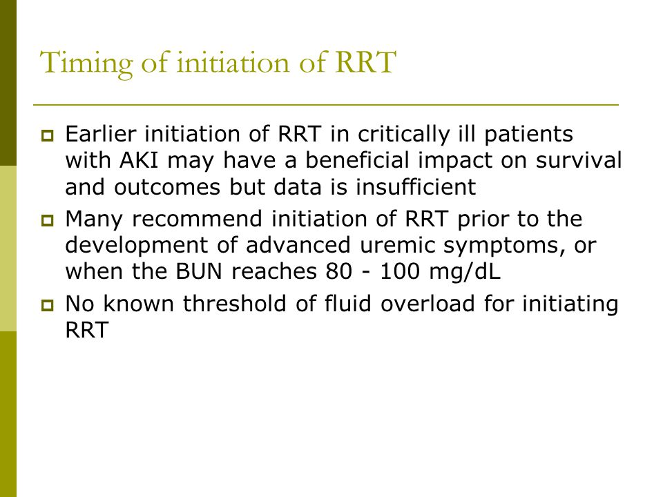 Timing of initiation of RRT Earlier initiation of RRT in critically ill patients with AKI may have a beneficial impact on survival and outcomes but data is insufficient Many recommend initiation of RRT prior to the development of advanced uremic symptoms, or when the BUN reaches 80 - 100 mg/dL No known threshold of fluid overload for initiating RRT