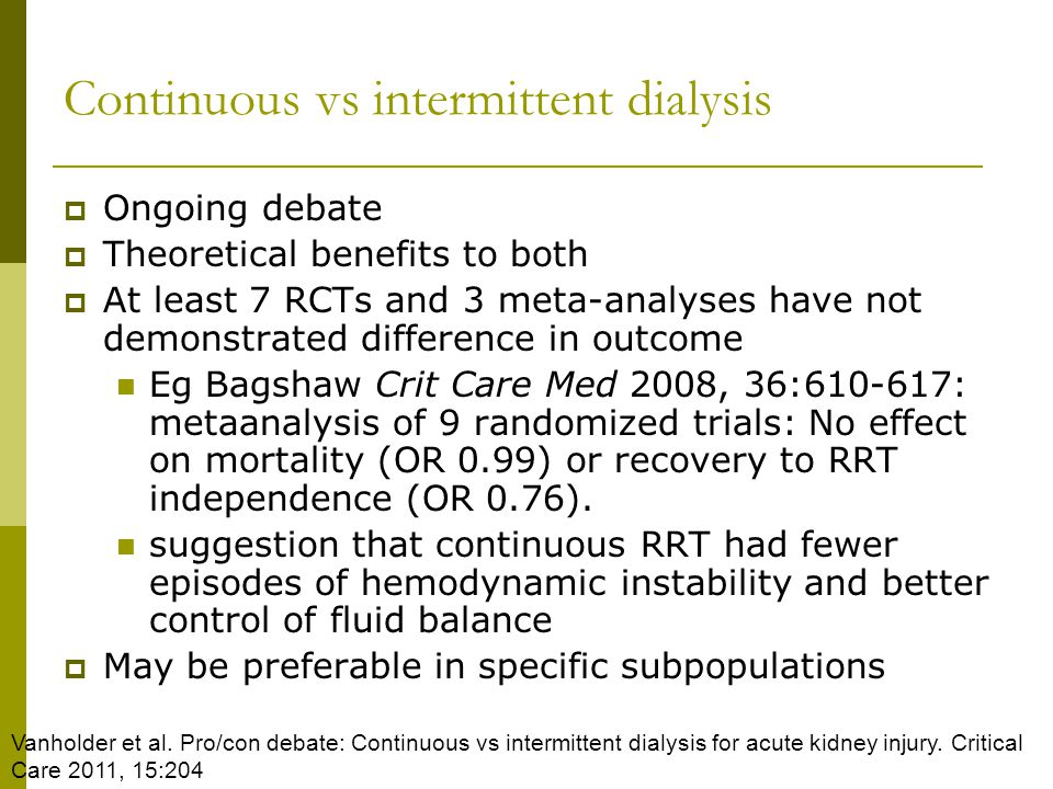 Continuous vs intermittent dialysis Ongoing debate Theoretical benefits to both At least 7 RCTs and 3 meta-analyses have not demonstrated difference in outcome Eg Bagshaw Crit Care Med 2008, 36:610-617: metaanalysis of 9 randomized trials: No effect on mortality (OR 0.99) or recovery to RRT independence (OR 0.76).