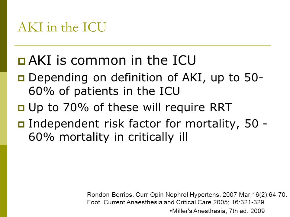 AKI in the ICU AKI is common in the ICU Depending on definition of AKI, up to 50- 60% of patients in the ICU Up to 70% of these will require RRT Independent risk factor for mortality, 50 - 60% mortality in critically ill Miller s Anesthesia, 7th ed.
